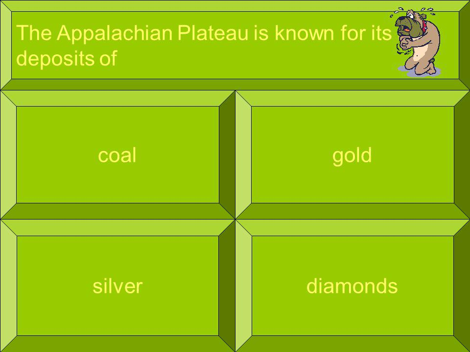 The Appalachian Plateau is known for its rich deposits of coal diamonds gold silver