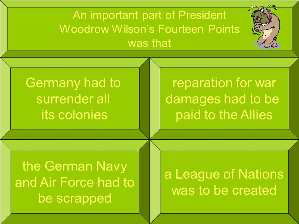 An important part of President Woodrow Wilsons Fourteen Points was that Germany had to surrender all its colonies a League of Nations was to be created reparation for war damages had to be paid to the Allies the German Navy and Air Force had to be scrapped