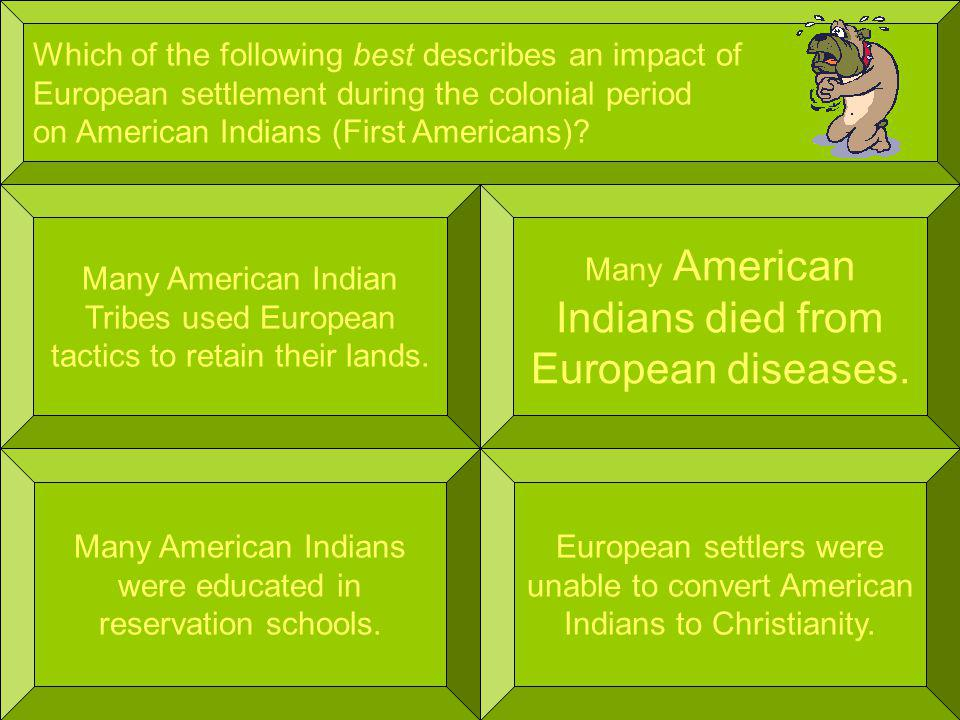 Which of the following best describes an impact of European settlement during the colonial period on American Indians (First Americans).