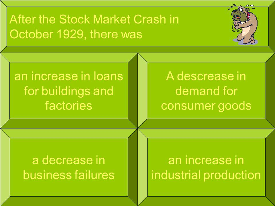 After the Stock Market Crash in October 1929, there was an increase in loans for buildings and factories an increase in industrial production A descrease in demand for consumer goods a decrease in business failures