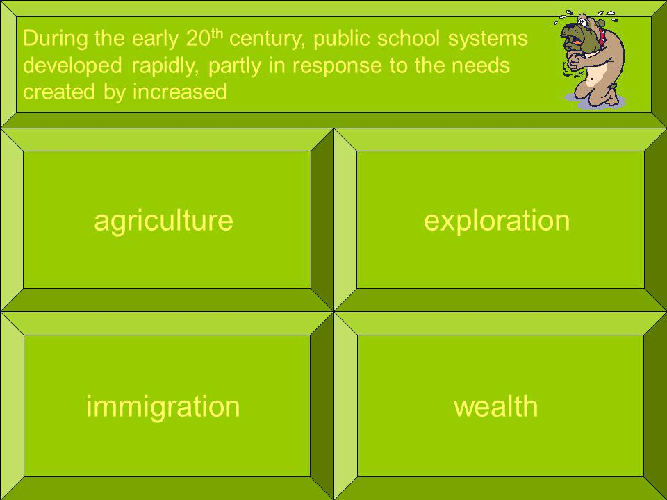During the early 20 th century, public school systems developed rapidly, partly in response to the needs created by increased agriculture wealth exploration immigration