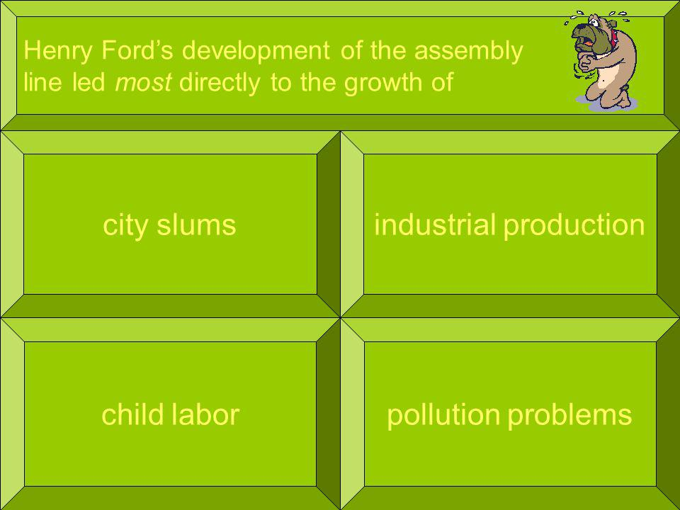 Henry Fords development of the assembly line led most directly to the growth of city slums pollution problems industrial production child labor