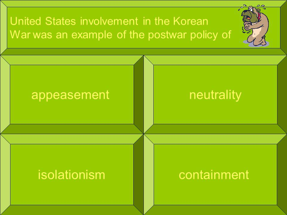 United States involvement in the Korean War was an example of the postwar policy of appeasement containment neutrality isolationism