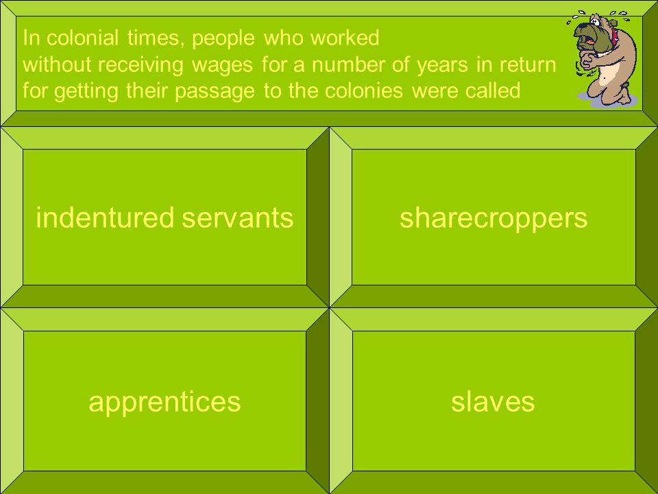 In colonial times, people who worked without receiving wages for a number of years in return for getting their passage to the colonies were called indentured servants slaves sharecroppers apprentices