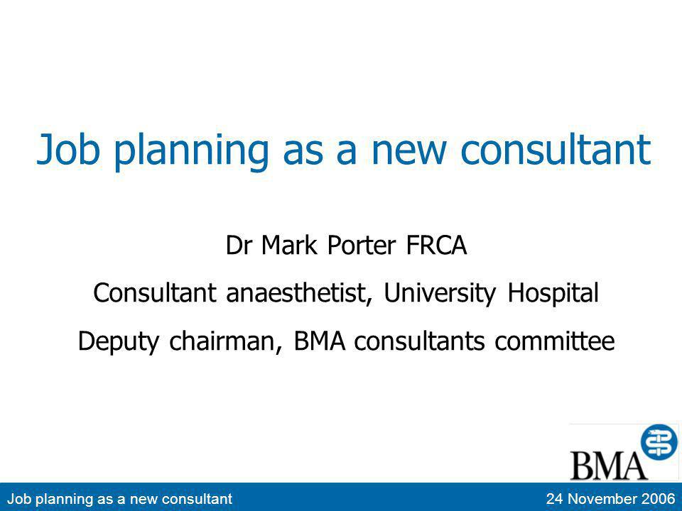 Job planning as a new consultant24 November 2006 Job planning as a new consultant Sources of advice The consultant contract Reading advertisements Reading job descriptions Reading contracts and job plans When you start in a post Reviewing your job plan Question time