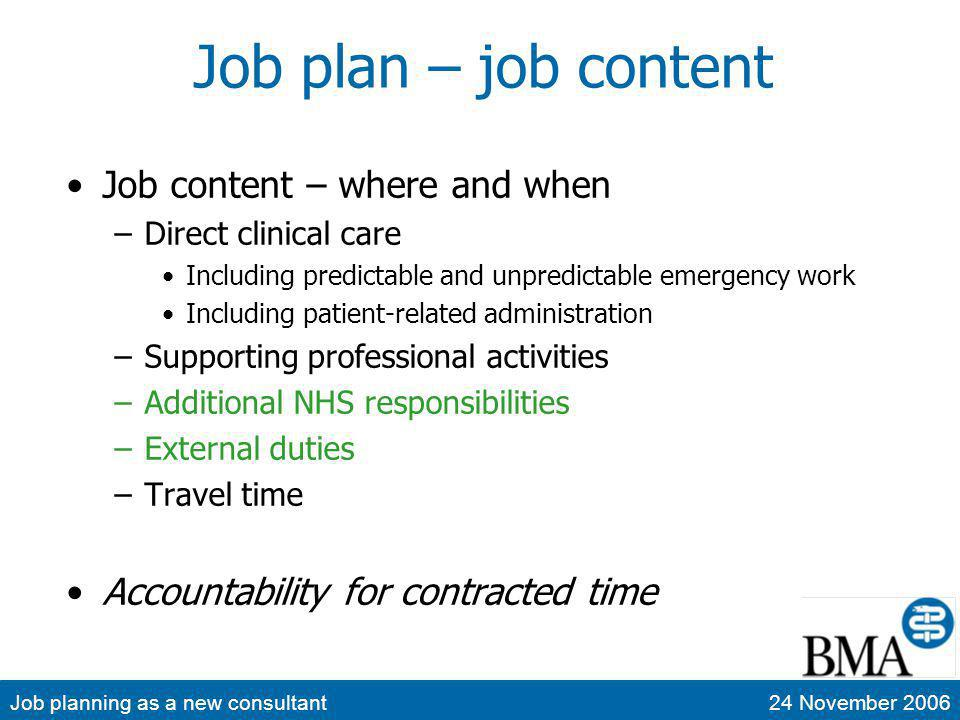 Job planning as a new consultant24 November 2006 Programmed Activities Direct clinical care Work relating to prevention, Dx or Rx Emergency work (including on-call) Operating, ward rounds, clinics, treatment sessions, MDM, public health, etc Admin.