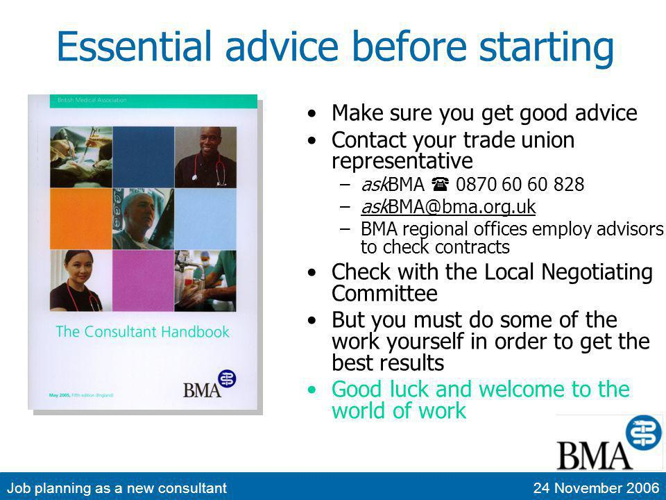 Job planning as a new consultant24 November 2006 Reviewing your job plan Prepare in first year (interim if necessary) Diaries – start one, but beware the newbie effect Read the advice again –AAGBI & BMA All work agreed to be done must be recognised in the job plan Collect data to make your case –Appraisal and personal development plan –SPA outputs – teaching & training, clinical governance –Account for clinical workload