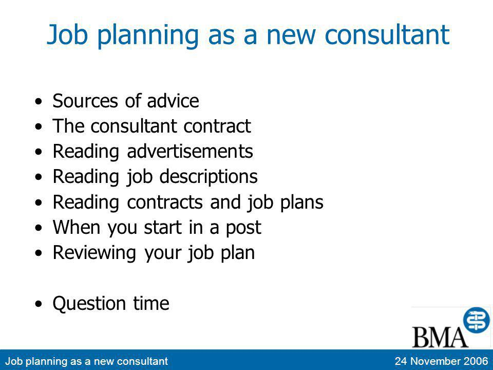 Job planning as a new consultant24 November 2006 A forty-minute seminar… Cant cover everything Much advice in the public domain Most of it is good advice Youd prepare for the final FRCA, wouldnt you?