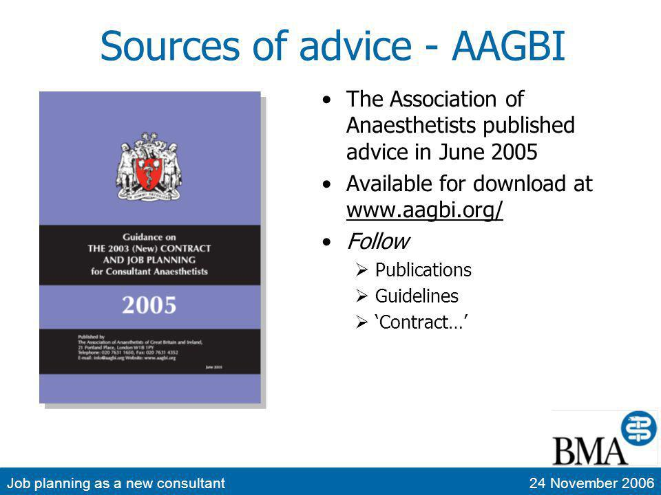 Job planning as a new consultant24 November 2006 Sources of advice - BMA The British Medical Association published advice in September 2004 Available for download at www.bma.org.uk/ www.bma.org.uk/ Follow Consultants 2003 consultant contract Job planning Sample job plans are available Also read the Consultant Handbook May 2005