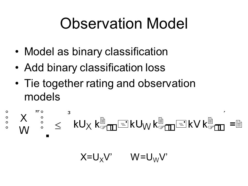 Multiple Ratings Users may provide multiple ratings: –Service, Décor, Food Add in loss functions Stack parameter matrices for regularization