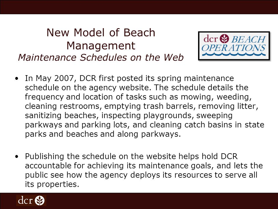 The maintenance schedule holds DCR accountable for doing many of the routine tasks in our parks that the taxpayers rightly expect us to do, said DCR Commissioner Richard K.