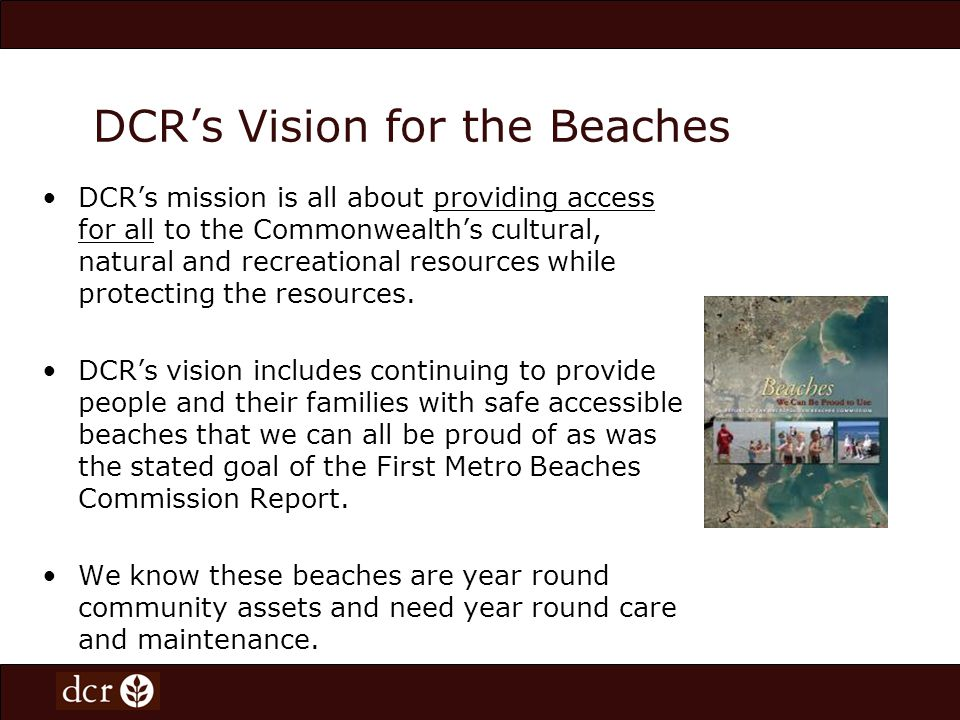 DCRs Vision for the Beaches Beaches are 365 day facilities and community assets which encourage healthy lifestyles by providing opportunities for recreation for walking and exploration for all seasons.