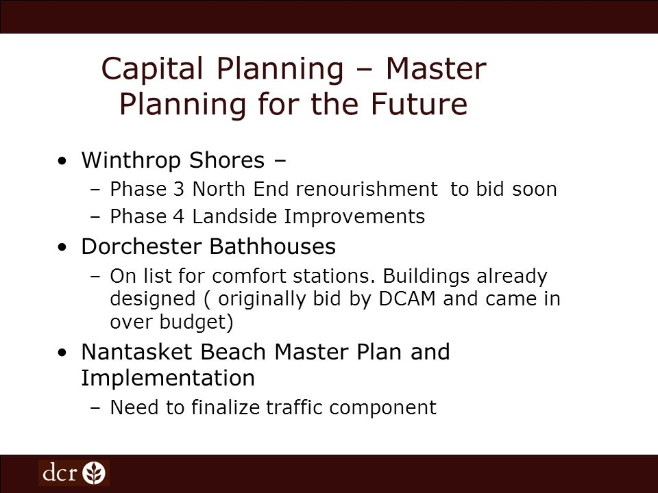 Capital Planning – Master Planning for the Future Nantasket: Waiting to determine Town of Hulls plan for redevelopment which may have major impact on final plan Revere- Phase 3 Beaches Facilities Development to be built by private developer through sale of North Lot Revere- future playground new development
