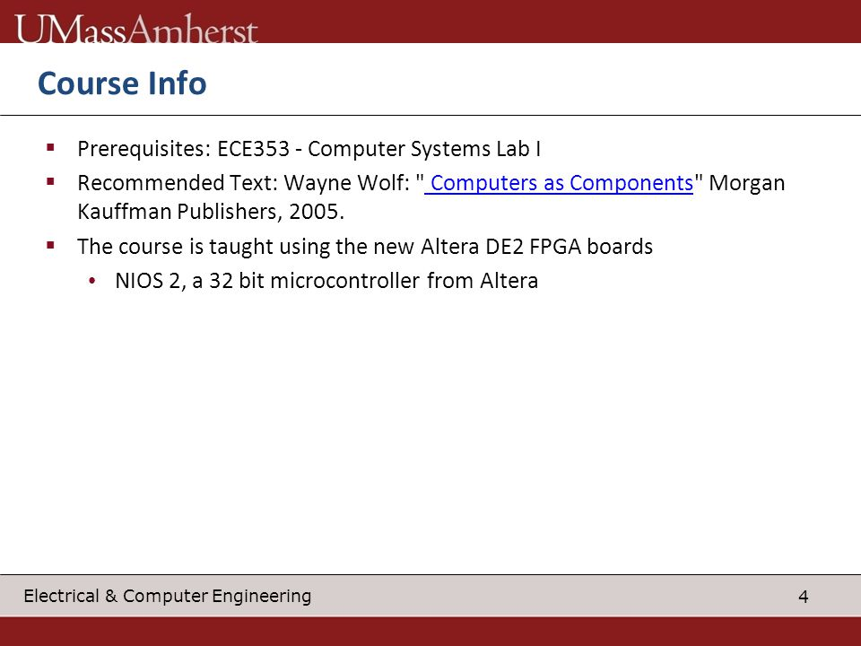 5 Electrical & Computer Engineering Instructor Info Office: KEB 309H Website: http://www.ecs.umass.edu/ece/andrashttp://www.ecs.umass.edu/ece/andras Teaching: Embedded Systems II (ECE354) and Advanced Computer Architecture (ECE668) Research on CMOS and Nanoscale Computer Architecture and Beyond-CMOS Nanofabrics Started several companies in embedded or related space CDC RD AB – enterprise and manufacturing information flow BlueRISC – develops security microprocessors and FPGA-based secure platforms WindowsSCOPE – tools and hardware platforms for cyber security