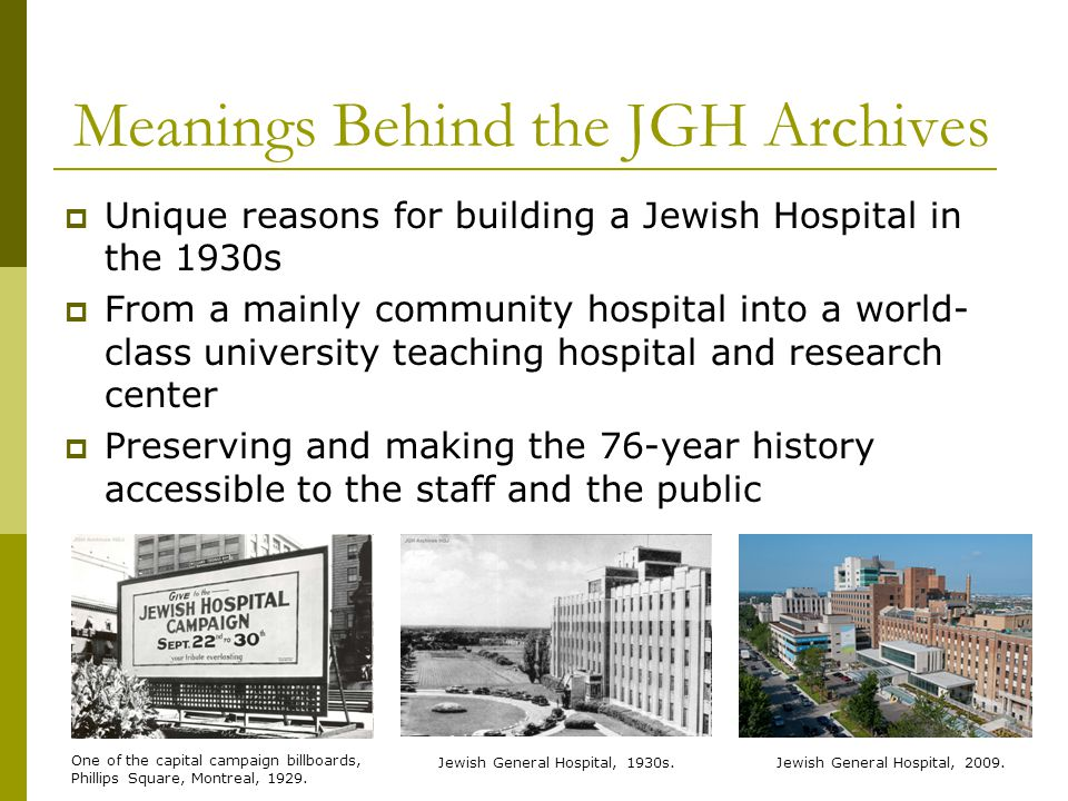 Nature of the JGH Archives The JGH Archives, subsidized by the JGH Health Sciences Library and staffed by two part-time archivists, preserves the institutional memory of the Hospital dating from early 20 th C-present Contains 40 linear feet of archival materials: textual materials graphic materials And artefacts and audiovisual Examples of the JGH Archives collection