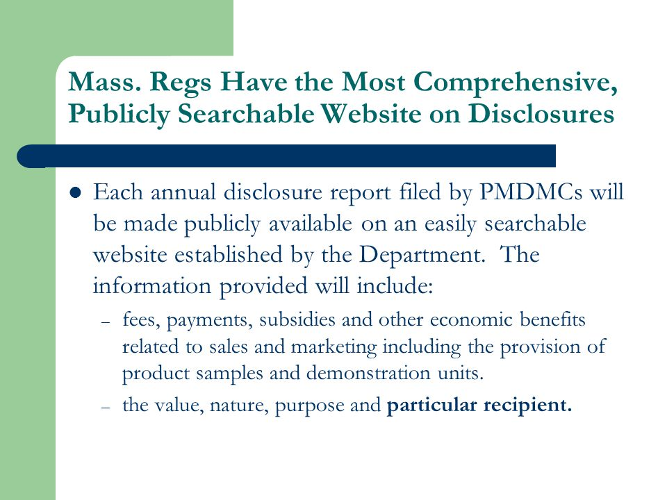 Mass Regs Require Strict Compliance with Disclosure Requirements Pharmaceutical and medical device manufacturers shall not knowingly structure fees, payments, subsidies or other economic benefits to HCPs to circumvent the reporting requirements of Chapter 111N and 105 CMR 970.000.
