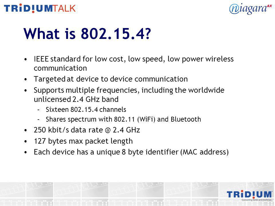 802.15.4 Networks 802.15.4 specification defines methods by which devices can form networks –Networks are known as Personal Area Networks (PANs) –Each network has a unique PAN ID –Three type of nodes – coordinator, routers, end device Network is managed by the coordinator –When end devices start up, they broadcast a request to associate with a network –Coordinator will respond to association request and assigns address to device, updates routing tables throughout the network Multiple network topologies supported, but not specified by standard.