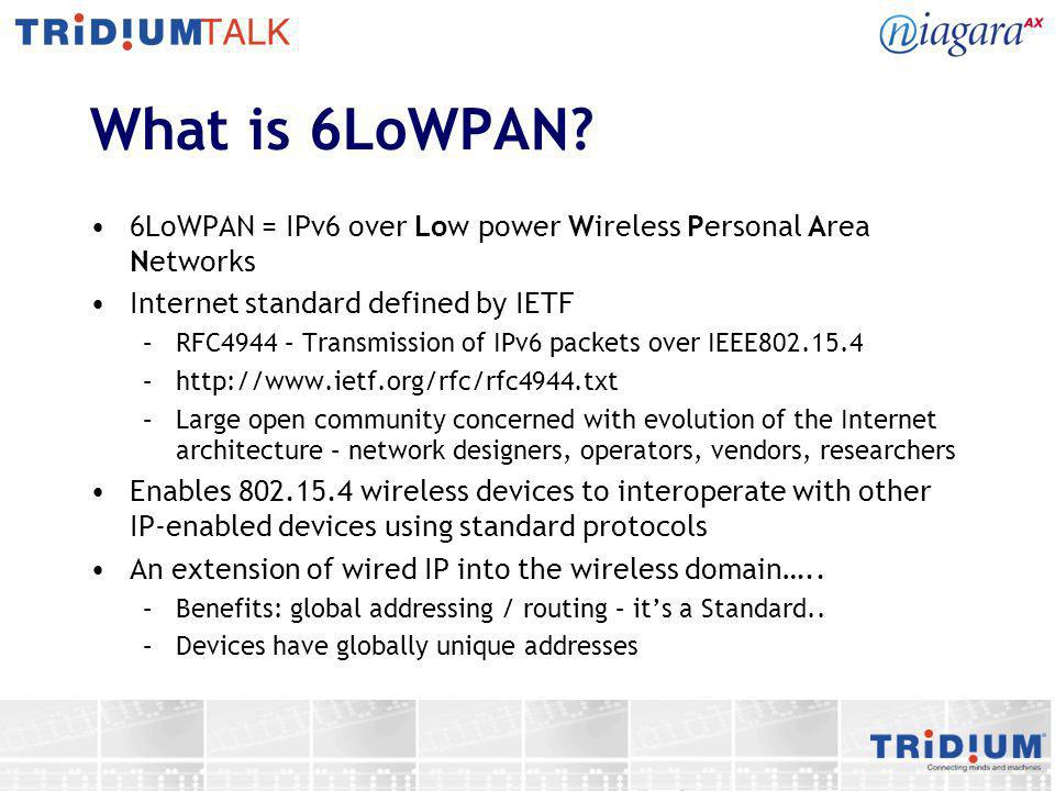 6LoWPAN - Purpose To extend IP services down to low power, embedded wireless devices – sensors, controls, actuators Enabling IP and wireless to work together –Small packet sizes, low power consumption, a protocol stack suitable for embedded devices – small footprint, efficient 6LoWPAN defines IPv6 packets over IEEE802.15.4 –Packet fragmentation, header compression, multi-hopping –Compact and efficient implementation for low power wireless Clusters of wireless nodes connected to the wired infrastructure –Nodes within a cluster talk wirelessly –Nodes on different clusters talk through the wired domain Benefits from reuse of existing IP infrastructure –Simple integration and deployment