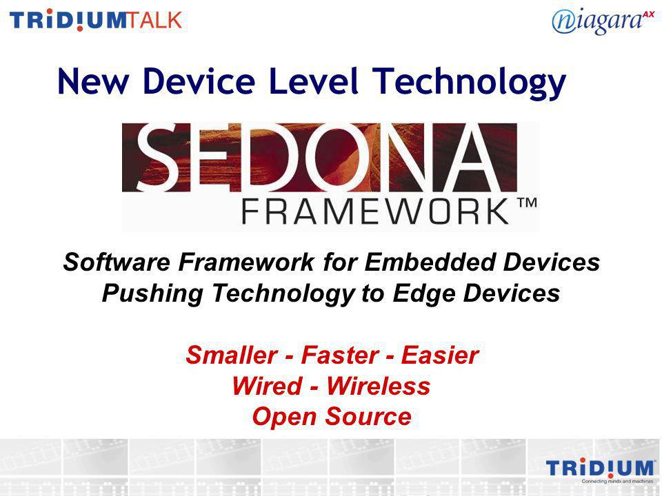 Sedona Framework Components Language: component based (function blocks, drivers, apps) Virtual Machine: portable runtime –Multiple vendor independent, low cost, hardware platforms Control Engine: modules of components –Loops and Logic in low level devices –Relays, switches, sensors, actuators Programming Tool: graphically assembling components into new applications Communications: connectivity via IP, serial bus, 802.15.4 wireless – 6LoWPAN –IPV6 Addressing - 2001:db8:0:0:7:62:60:e1 –Driver Library Open Source: Core technology licensed under AFL 3.0 –Compiler –Virtual machine and runtime –Sedona protocol (Sox), web server, basic control blocks