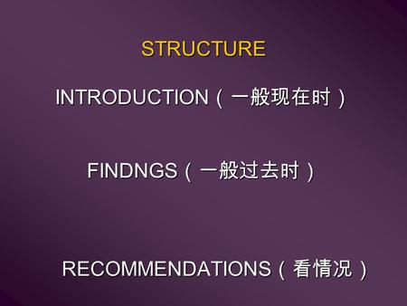 STRUCTURE INTRODUCTION (一般现在时) FINDNGS (一般过去时) RECOMMENDATIONS (看情况)
