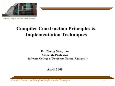 Software College of Northeast Normal University Compiler Construction Principles & Implementation Techniques -1- Compiler Construction Principles & Implementation.
