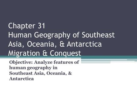 Chapter 31 Human Geography of Southeast Asia, Oceania, & Antarctica Migration & Conquest Objective: Analyze features of human geography in Southeast.