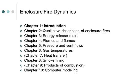 Enclosure Fire Dynamics Chapter 1: Introduction Chapter 2: Qualitative description of enclosure fires Chapter 3: Energy release rates Chapter 4: Plumes.