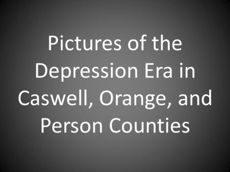 Pictures of the Depression Era in Caswell, Orange, and Person Counties.