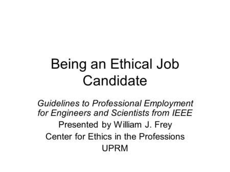 Being an Ethical Job Candidate Guidelines to Professional Employment for Engineers and Scientists from IEEE Presented by William J. Frey Center for Ethics.