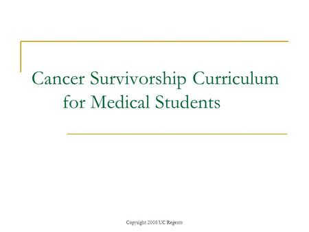 Copyright 2008 UC Regents Cancer Survivorship Curriculum for Medical Students.