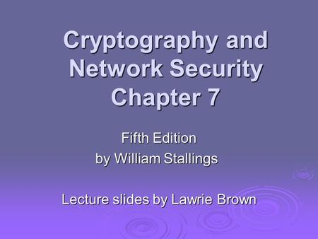 Cryptography and Network Security Chapter 7 Fifth Edition by William Stallings Lecture slides by Lawrie Brown.