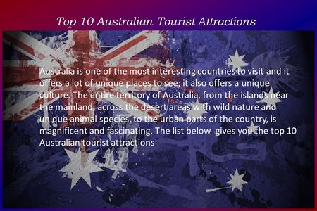 Top 10 Australian Tourist Attractions Australia is one of the most interesting countries to visit and it offers a lot of unique places to see; it also.