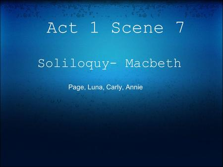 Act 1 Scene 7 Soliloquy- Macbeth Page, Luna, Carly, Annie.