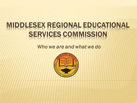 Who we are and what we do.  They are public education agencies  Created under Title 18A Education Law  18A:6-51 et seq.  Governed by the member school.