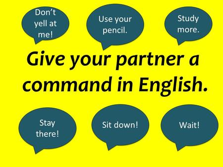 Give your partner a command in English. Sit down! Stay there! Study more. Use your pencil. Don't yell at me! Wait!