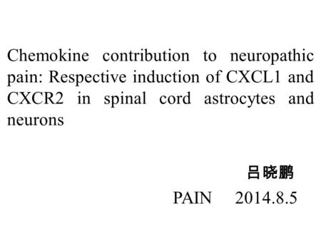 Chemokine contribution to neuropathic pain: Respective induction of CXCL1 and CXCR2 in spinal cord astrocytes and neurons 吕晓鹏 PAIN 2014.8.5.