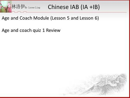 Age and Coach Module (Lesson 5 and Lesson 6) Age and coach quiz 1 Review Chinese IAB (IA +IB)