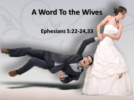 A Word To the Wives Ephesians 5:22-24,33. Submission as a Principle Hupatasso– Order or arrange under Hupatasso– Order or arrange under In principle.