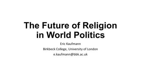 The Future of Religion in World Politics Eric Kaufmann Birkbeck College, University of London