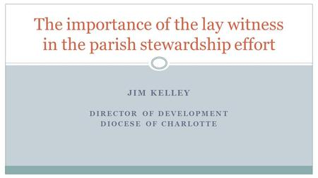 JIM KELLEY DIRECTOR OF DEVELOPMENT DIOCESE OF CHARLOTTE The importance of the lay witness in the parish stewardship effort.
