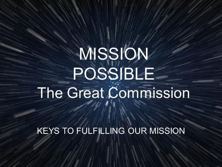 MISSION POSSIBLE The Great Commission KEYS TO FULFILLING OUR MISSION.