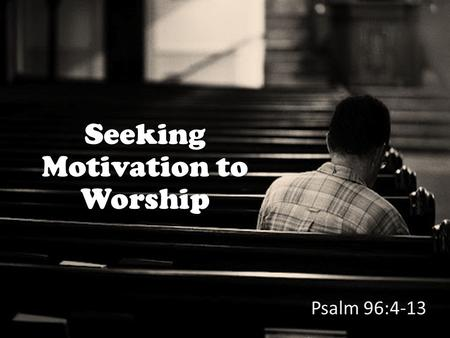 Seeking Motivation to Worship Psalm 96:4-13. Psalm 96 focuses on motivations for worship In Psalm 96 these motivations are given: God has saved us (v.
