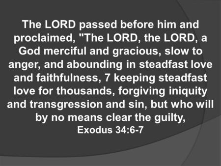 The LORD passed before him and proclaimed, The LORD, the LORD, a God merciful and gracious, slow to anger, and abounding in steadfast love and faithfulness,