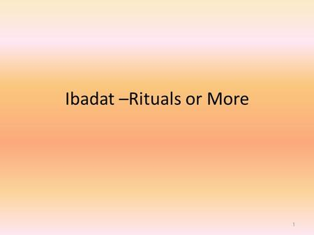 Ibadat –Rituals or More
