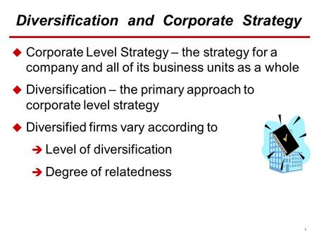 1 Diversification and Corporate Strategy  Corporate Level Strategy – the strategy for a company and all of its business units as a whole  Diversification.