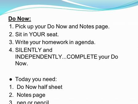 Do Now: 1.Pick up your Do Now and Notes page. 2.Sit in YOUR seat. 3.Write your homework in agenda. 4.SILENTLY and INDEPENDENTLY...COMPLETE your Do Now.
