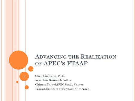 A DVANCING THE R EALIZATION OF APEC' S FTAAP Chen-Sheng Ho, Ph.D. Associate Research Fellow Chinese Taipei APEC Study Center Taiwan Institute of Economic.