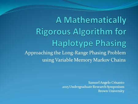 Approaching the Long-Range Phasing Problem using Variable Memory Markov Chains Samuel Angelo Crisanto 2015 Undergraduate Research Symposium Brown University.