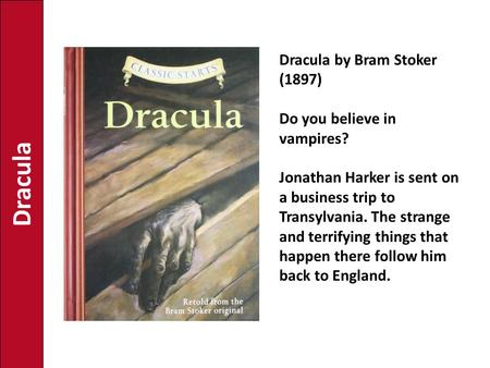 Dracula Dracula by Bram Stoker (1897) Do you believe in vampires? Jonathan Harker is sent on a business trip to Transylvania. The strange and terrifying.