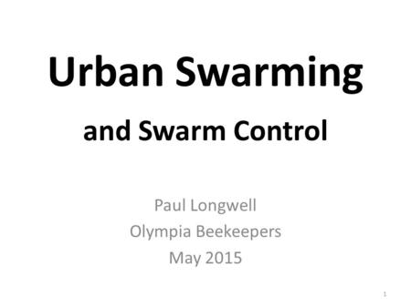 1 Urban Swarming and Swarm Control Paul Longwell Olympia Beekeepers May 2015.